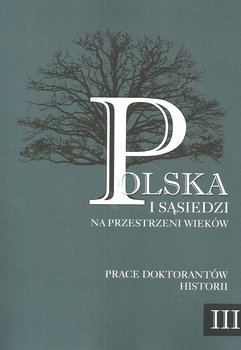 Polska i sąsiedzi na przestrzeni wieków. Prace doktorantów historii. Tom 3-Opracowanie zbiorowe
