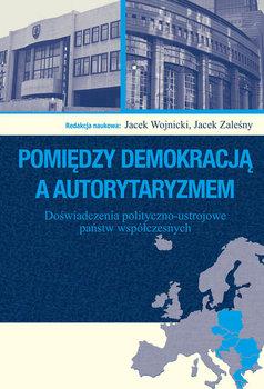 Pomiędzy demokracją a autorytaryzmem. Doświadczenia polityczno-ustrojowe państw współczesnych-Opracowanie zbiorowe