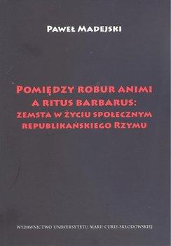 Pomiędzy robur animi a ritus barbarus: zemsta w życiu społecznym republikańskiego Rzymu-Madejski Paweł