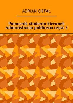 Pomocnik studenta – kierunek Administracja publiczna. Część 2-Ciepał Adrian