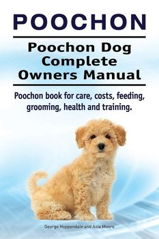 Poochon. Poochon Dog Complete Owners Manual. Poochon book for care, costs, feeding, grooming, health and training.-Hoppendale George