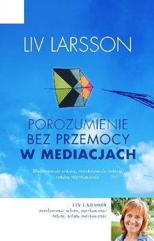 Porozumienie bez przemocy w mediacjach. Jak być trzecią stroną w konflikcie-Larsson Liv