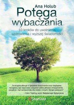 Potęga radykalnego wybaczania. 10 kroków do uwolnienia, uzdrowienia i wyższej świadomości-Holub Ana