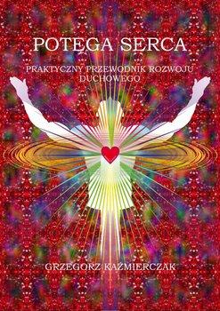 Potęga serca. Praktyczny przewodnik rozwoju duchowego-Kaźmierczak Grzegorz