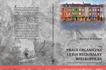 Praca organiczna i etos regionalny Wielkopolan. Szkice politologiczno-regionalistyczne-Kowalczyk Ryszard