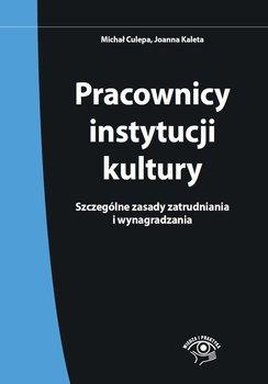 Pracownicy instytucji kultury. Szczególne zasady zatrudniania i wynagradzania-Culepa Michał, Kaleta Joanna