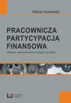 Pracownicza partycypacja finansowa. Geneza, uwarunkowania rozwoju, rezultaty                      (ebook)