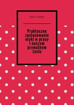 Praktyczne zastosowanie etyki wpracy inaszym prywatnym życiu-Coleger Alan