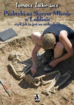 Praktyki na Starym Mieście w Lublinie. Czyli jak to jest na archeologii-Zackiewicz Tomasz