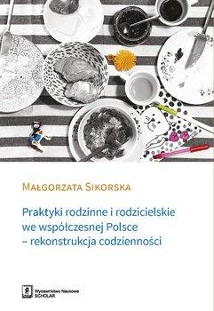 Praktyki rodzinne i rodzicielskie we współczesnej Polsce - rekonstrukcja codzienności-Sikorska Małgorzata