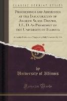 Proceedings and Addresses at the Inauguration of Andrew Sloan Draper, LL. D. As President of the University of Illinois-Illinois University Of