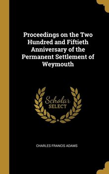 Proceedings on the Two Hundred and Fiftieth Anniversary of the Permanent Settlement of Weymouth - Adams Charles Francis