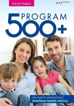 Program 500+. Jak mądrze zainwestować dodatkowy kapitał rodzinny                      (ebook)