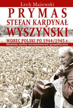 Prymas Stefan Kardynał Wyszyński wobec Polski po 1944/1945 r.-Mażewski Lech