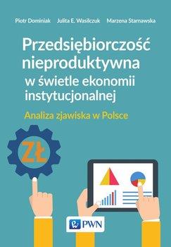 Przedsiębiorczość nieproduktywna w świetle ekonomii instytucjonalnej. Analiza zjawiska w Polsce                      (ebook)