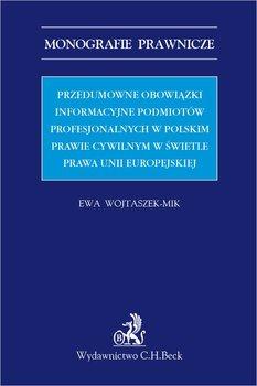 Przedumowne obowiązki informacyjne podmiotów profesjonalnych w polskim prawie cywilnym w świetle prawa Unii Europejskiej-Wojtaszek-Mik Ewa