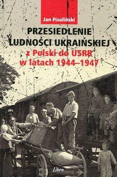 Przesiedlenie ludności ukraińskiej z Polski do USRR w latach 1944-1947-Pisuliński Jan