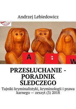 Przesłuchanie - poradnik śledczego-Lebiedowicz Andrzej