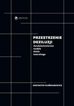 Przestrzenie deziluzji. Dwudziestowieczne modele dzieła teatralnego-Pleśniarowicz Krzysztof