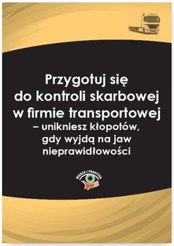 Przygotuj się do kontroli skarbowej w firmie transportowej – unikniesz kłopotów, gdy wyjdą na jaw nieprawidłowości-Czajkowska-Matosiuk Katarzyna