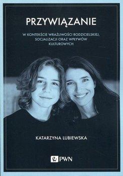 Przywiązanie w kontekście wrażliwości rodzicielskiej, socjalizacji oraz wpływów kulturowych-Lubiewska Katarzyna