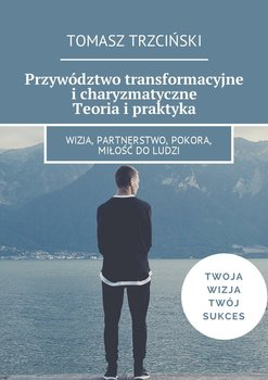 Przywództwo transformacyjne i charyzmatyczne. Teoria i praktyka-Trzciński Tomasz
