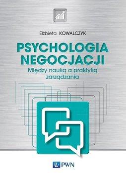 Psychologia negocjacji. Między nauką a praktyką zarządzania-Kowalczyk Elżbieta