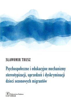 Psychospołeczne i edukacyjne mechanizmy stereotypizacji, uprzedzeń i dyskryminacji dzieci sezonowych migrantów-Trusz Sławomir