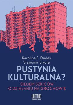 Pustynia kulturalna? Siedem szkiców o działaniu na Grochowie-Dudek Karolina, Sikora Sławomir