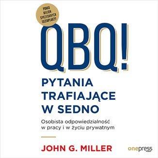 QBQ! Pytania trafiające w sedno. Osobista odpowiedzialność w pracy i w życiu prywatnym-Miller John G.