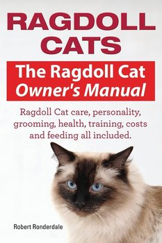 Ragdoll Cats. The Ragdoll Cat Owners Manual. Ragdoll Cat care, personality, grooming, health, training, costs and feeding all included.-Robert Ronderdale