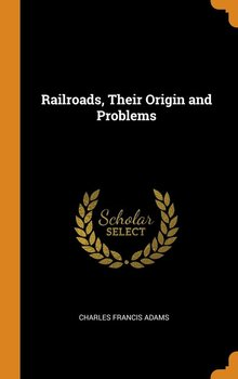 Railroads, Their Origin and Problems - Adams Charles Francis