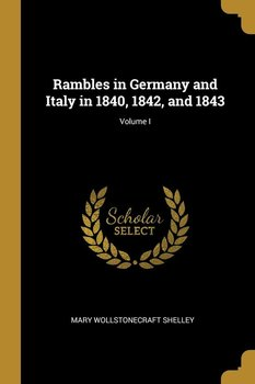 Rambles in Germany and Italy in 1840, 1842, and 1843; Volume I-Shelley Mary Wollstonecraft