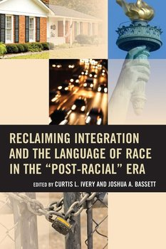 """Reclaiming Integration and the Language of Race in the """"Post-Racial"""" Era-Ivery Curtis"""