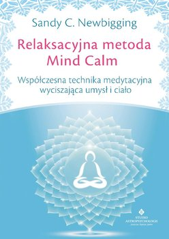 Relaksacyjna metoda Mind Calm. Współczesna technika medytacyjna wyciszająca umysł i ciało-Newbigging Sandy C.