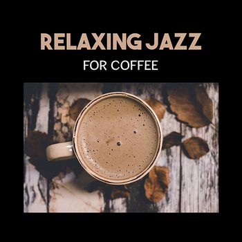 Relaxing Jazz for Coffee – Gentle Intrumental Music, Easy Listening,  Positive Mood for Rest with Cup of Black Coffee, Restaurant Essential Music