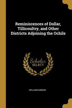 Reminiscences of Dollar, Tillicoultry, and Other Districts Adjoining the Ochils-Gibson William