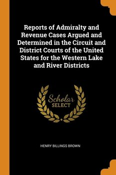 Reports of Admiralty and Revenue Cases Argued and Determined in the Circuit and District Courts of the United States for the Western Lake and River Districts - Brown Henry Billings