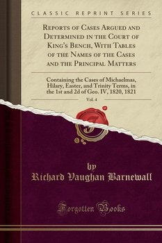 Reports of Cases Argued and Determined in the Court of King's Bench, With Tables of the Names of the Cases and the Principal Matters, Vol. 4-Barnewall Richard Vaughan