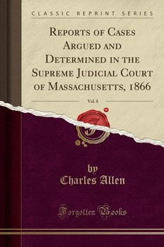 Reports of Cases Argued and Determined in the Supreme Judicial Court of Massachusetts, 1866, Vol. 8 (Classic Reprint) - Allen Charles