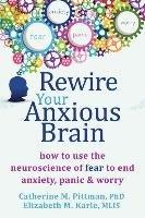 Rewire Your Anxious Brain-Pittman Catherine M., Karle Elizabeth M.