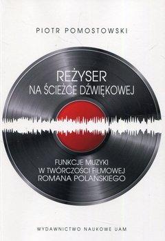 Reżyser na ścieżce dźwiękowej. Funkcje muzyki w twórczości filmowej Romana Polańskiego-Pomostowski Piotr