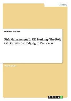Risk  Management In UK Banking - The Role Of Derivatives Hedging In Particular-Vasilev Dimitar