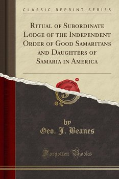 Ritual of Subordinate Lodge of the Independent Order of Good Samaritans and Daughters of Samaria in America (Classic Reprint) - Beanes Geo. J.