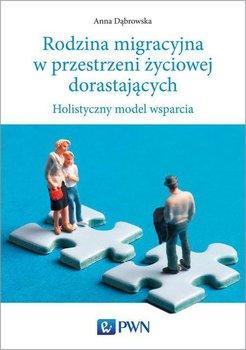 Rodzina migracyjna w przestrzeni życiowej dorastających. Holistyczny model wsparcia-Dąbrowska Anna