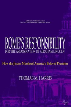 Rome's Responsibility for the Assassination of Abraham Lincoln - Harris Thomas M.