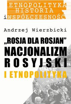Rosja dla Rosjan. Nacjonalizm rosyjski i etnopolityka-Wierzbicki Andrzej