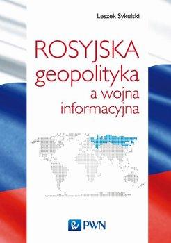Rosyjska geopolityka a wojna informacyjna-Sykulski Leszek