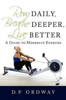 Row Daily, Breathe Deeper, Live Better-Ordway D.P.