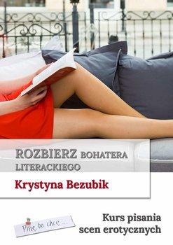 Rozbierz bohatera literackiego. Kurs pisania scen erotycznych-Bezubik Krystyna